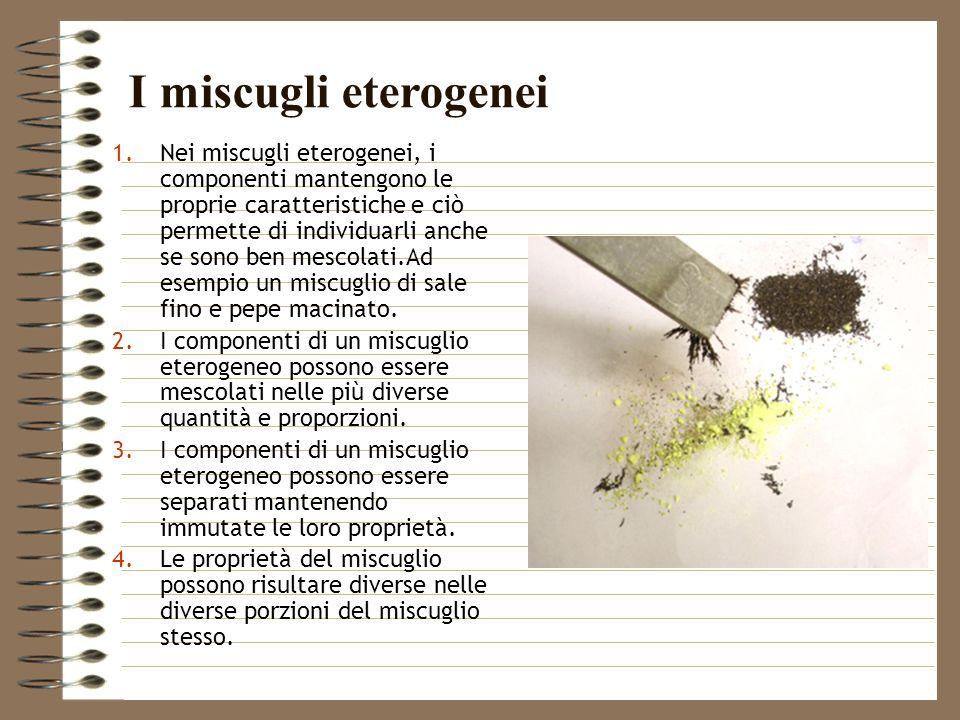 1.Nei miscugli eterogenei, i componenti mantengono le proprie caratteristiche e ciò permette di individuarli anche se sono ben mescolati.Ad esempio un