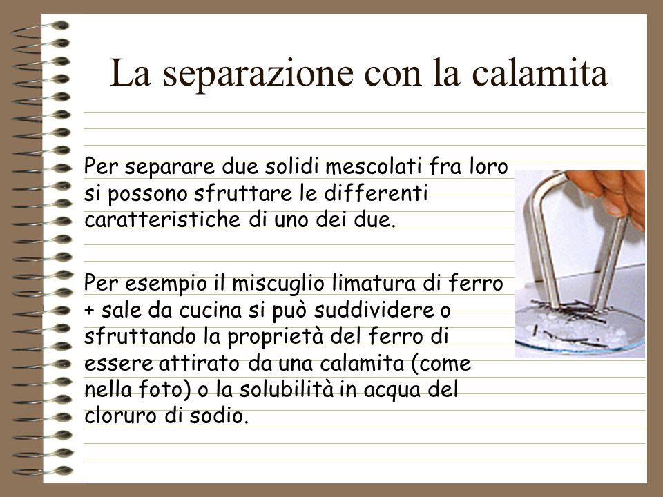 La separazione con la calamita Per separare due solidi mescolati fra loro si possono sfruttare le differenti caratteristiche di uno dei due. Per esemp