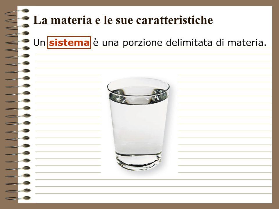Un sistema è una porzione delimitata di materia. La materia e le sue caratteristiche