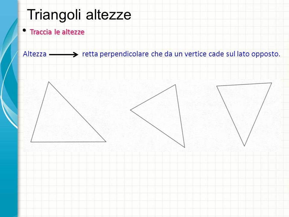Triangoli altezze Traccia le altezze Traccia le altezze Altezza retta perpendicolare che da un vertice cade sul lato opposto.