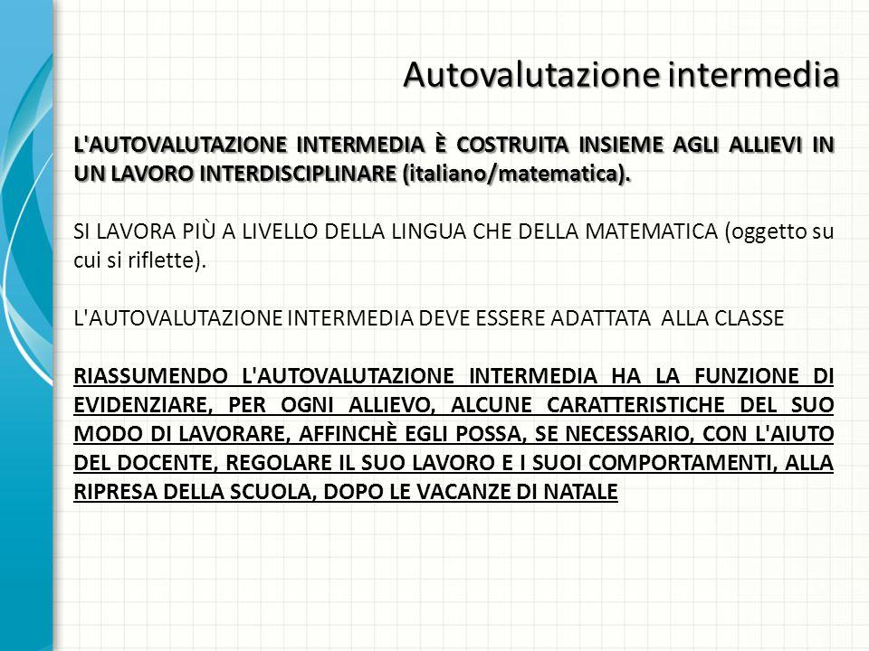 Autovalutazione intermedia L AUTOVALUTAZIONE INTERMEDIA È COSTRUITA INSIEME AGLI ALLIEVI IN UN LAVORO INTERDISCIPLINARE (italiano/matematica).