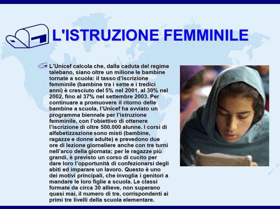 / L ISTRUZIONE FEMMINILE LUnicef calcola che, dalla caduta del regime talebano, siano oltre un milione le bambine tornate a scuola: il tasso discrizione femminile (bambine tra i sette e i tredici anni) è cresciuto del 5% nel 2001, al 30% nel 2002, fino al 37% nel settembre 2003.