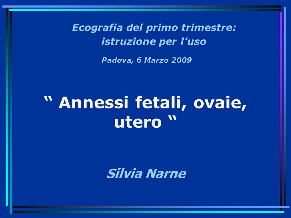 Annessi fetali, ovaie, utero Silvia Narne Ecografia del primo trimestre: istruzione per luso Padova, 6 Marzo 2009