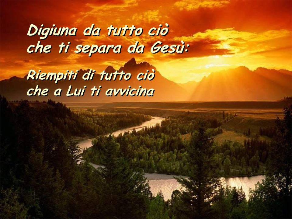 Digiuna da tutto ciò che ti separa da Gesù: Riempiti di tutto ciò che a Lui ti avvicina