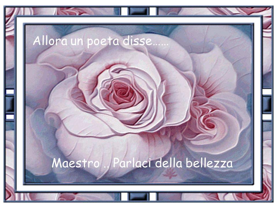 Allora un poeta disse…… Maestro.. Parlaci della bellezza