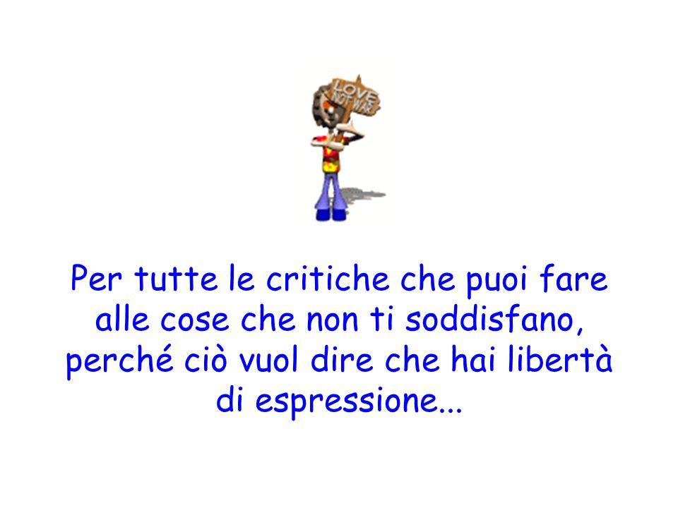 Per tutte le critiche che puoi fare alle cose che non ti soddisfano, perché ciò vuol dire che hai libertà di espressione...