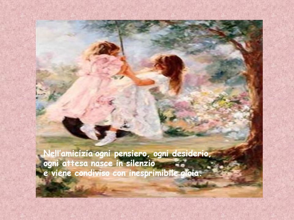 Nellamicizia ogni pensiero, ogni desiderio, ogni attesa nasce in silenzio e viene condiviso con inesprimibile gioia.