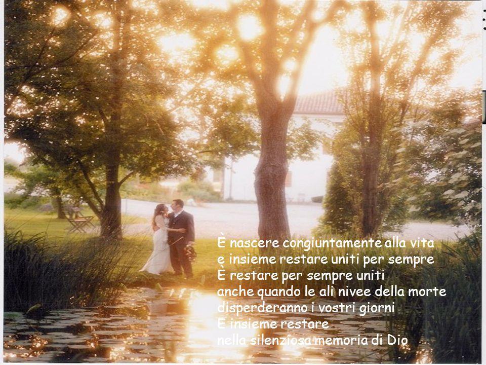 È nascere congiuntamente alla vita e insieme restare uniti per sempre È restare per sempre uniti anche quando le ali nivee della morte disperderanno i vostri giorni E insieme restare nella silenziosa memoria di Dio