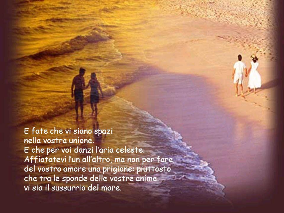 È nascere congiuntamente alla vita e insieme restare uniti per sempre È restare per sempre uniti anche quando le ali nivee della morte disperderanno i