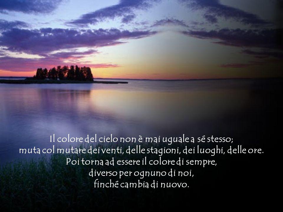 Diapositiva sommario Il colore del cielo non è mai uguale a sé stesso; muta col mutare dei venti, delle stagioni, dei luoghi, delle ore. Poi torna ad