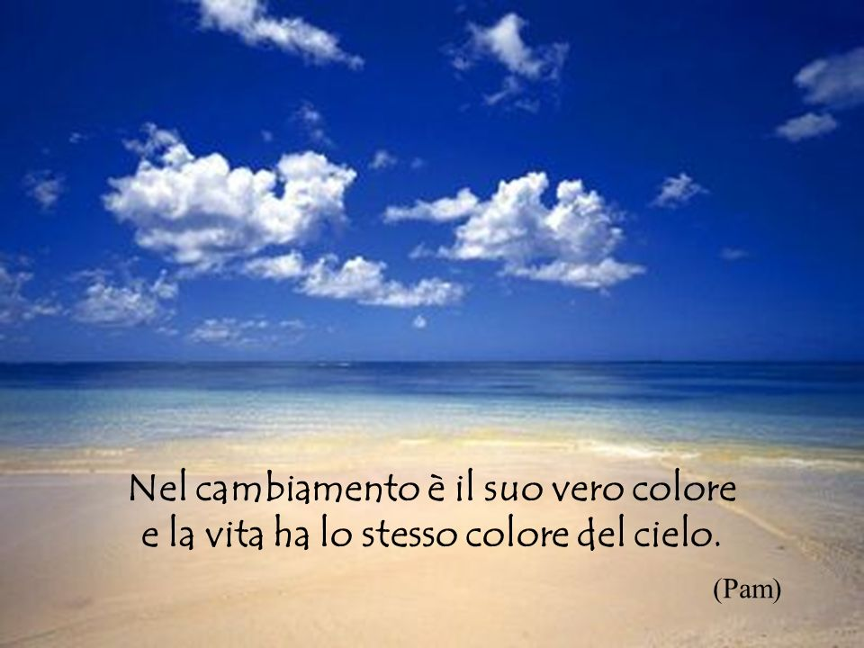 Diapositiva sommario Nel cambiamento è il suo vero colore e la vita ha lo stesso colore del cielo. (Pam)