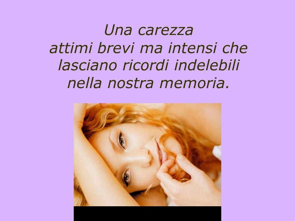Una carezza attimi brevi ma intensi che lasciano ricordi indelebili nella nostra memoria.