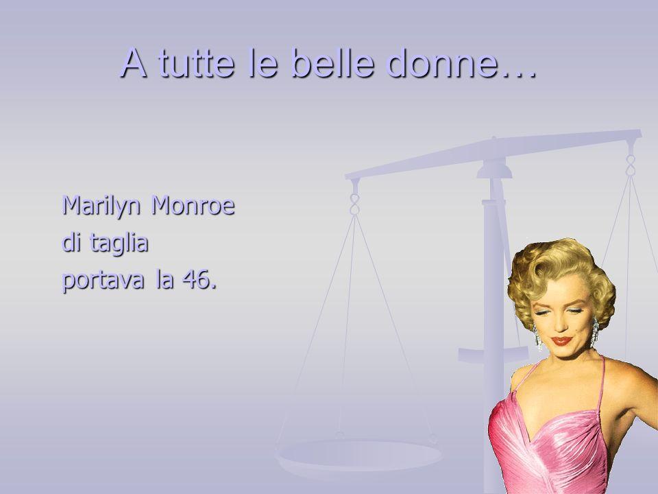 Marilyn Monroe di taglia portava la 46.