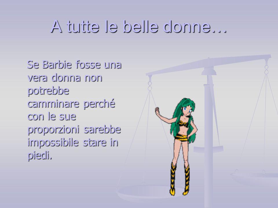 A tutte le belle donne… Se Barbie fosse una vera donna non potrebbe camminare perché con le sue proporzioni sarebbe impossibile stare in piedi.