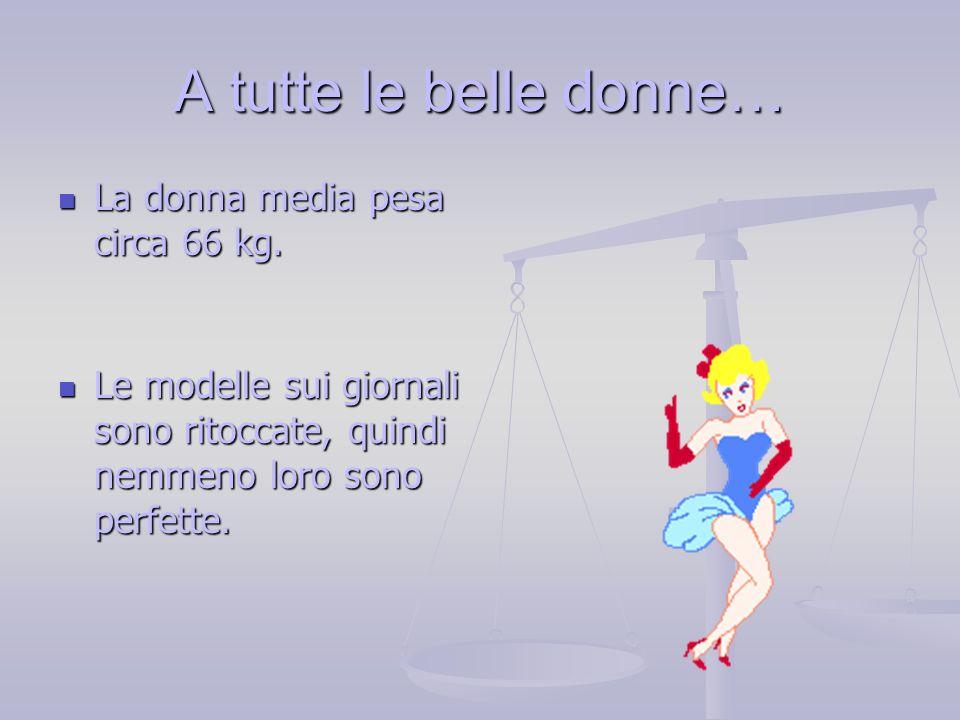 La donna media pesa circa 66 kg. La donna media pesa circa 66 kg. Le modelle sui giornali sono ritoccate, quindi nemmeno loro sono perfette. Le modell