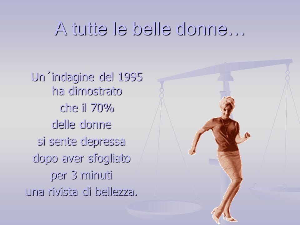 A tutte le belle donne… Un´indagine del 1995 ha dimostrato Un´indagine del 1995 ha dimostrato che il 70% che il 70% delle donne si sente depressa dopo aver sfogliato per 3 minuti una rivista di bellezza.