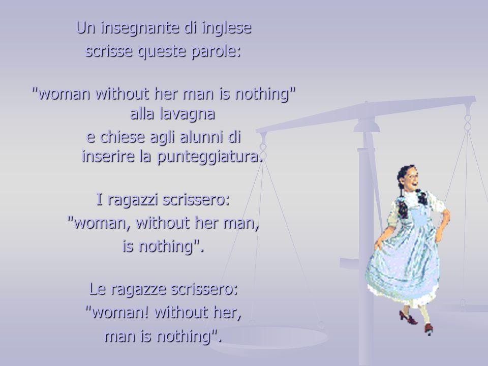 Un insegnante di inglese scrisse queste parole: woman without her man is nothing alla lavagna e chiese agli alunni di inserire la punteggiatura.