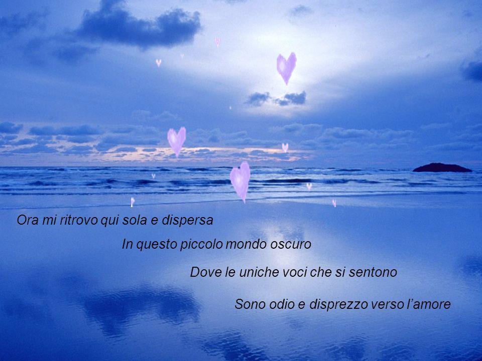 Ascoltavo le onde del mare E per la mente mi passavi tu Bello ma con lo sguardo da me Sempre più distante..