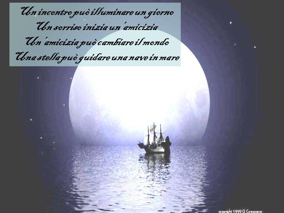 Un incontro può illuminare un giorno Un sorriso inizia unamicizia Unamicizia può cambiare il mondo Una stella può guidare una nave in mare