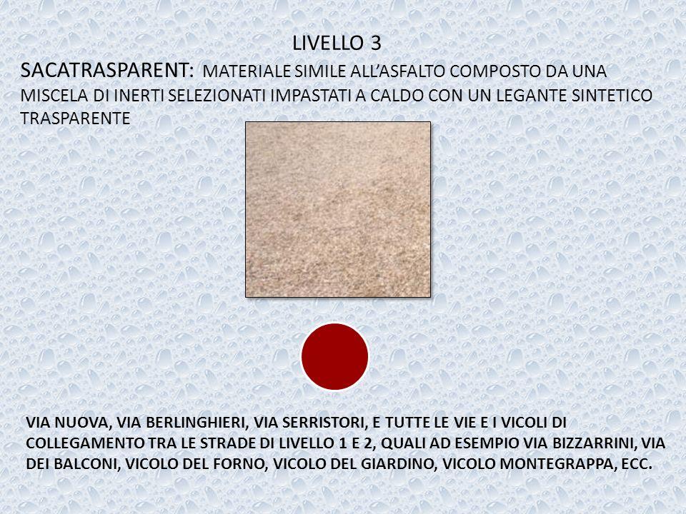 LIVELLO 3 SACATRASPARENT: MATERIALE SIMILE ALLASFALTO COMPOSTO DA UNA MISCELA DI INERTI SELEZIONATI IMPASTATI A CALDO CON UN LEGANTE SINTETICO TRASPARENTE VIA NUOVA, VIA BERLINGHIERI, VIA SERRISTORI, E TUTTE LE VIE E I VICOLI DI COLLEGAMENTO TRA LE STRADE DI LIVELLO 1 E 2, QUALI AD ESEMPIO VIA BIZZARRINI, VIA DEI BALCONI, VICOLO DEL FORNO, VICOLO DEL GIARDINO, VICOLO MONTEGRAPPA, ECC.