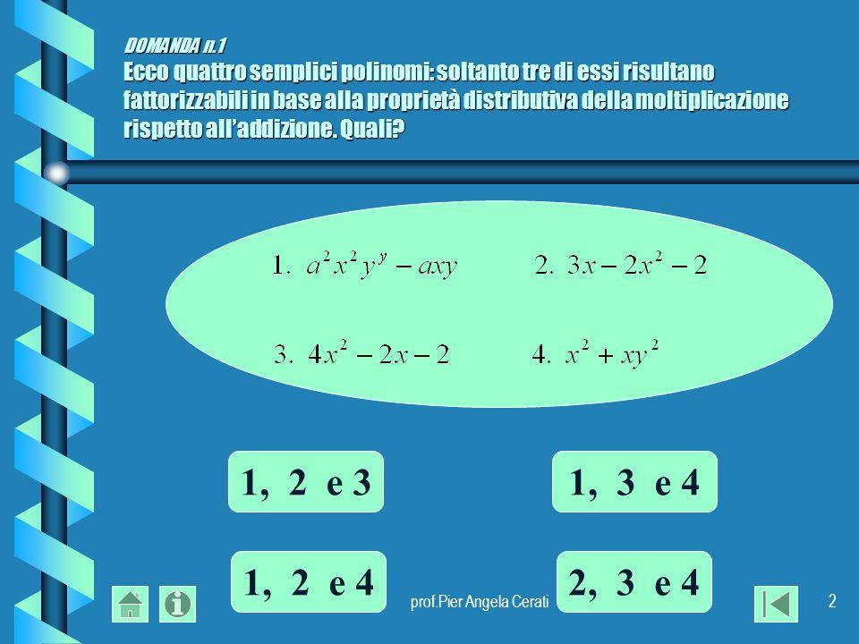 prof.Pier Angela Cerati2 DOMANDA n.1 Ecco quattro semplici polinomi: soltanto tre di essi risultano fattorizzabili in base alla proprietà distributiva della moltiplicazione rispetto alladdizione.