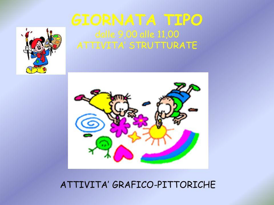 GIORNATA TIPO dalle 9,00 alle 11,00 ATTIVITA STRUTTURATE ATTIVITA GRAFICO-PITTORICHE