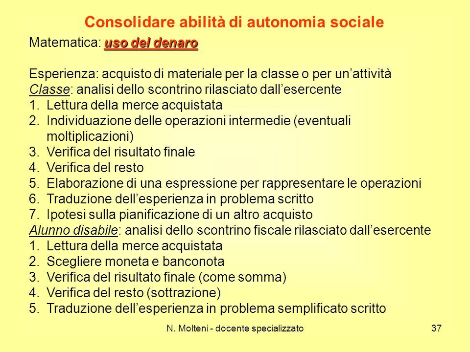 N. Molteni - docente specializzato37 Consolidare abilità di autonomia sociale uso del denaro Matematica: uso del denaro Esperienza: acquisto di materi
