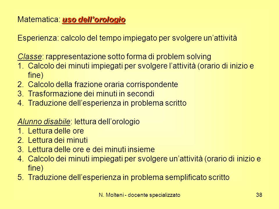 N. Molteni - docente specializzato38 uso dellorologio Matematica: uso dellorologio Esperienza: calcolo del tempo impiegato per svolgere unattività Cla