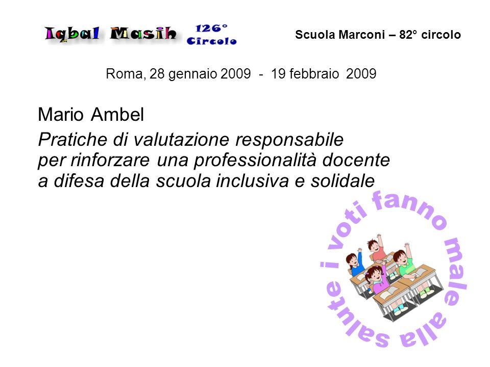 Roma, 28 gennaio 2009 - 19 febbraio 2009 Mario Ambel Pratiche di valutazione responsabile per rinforzare una professionalità docente a difesa della scuola inclusiva e solidale Scuola Marconi – 82° circolo