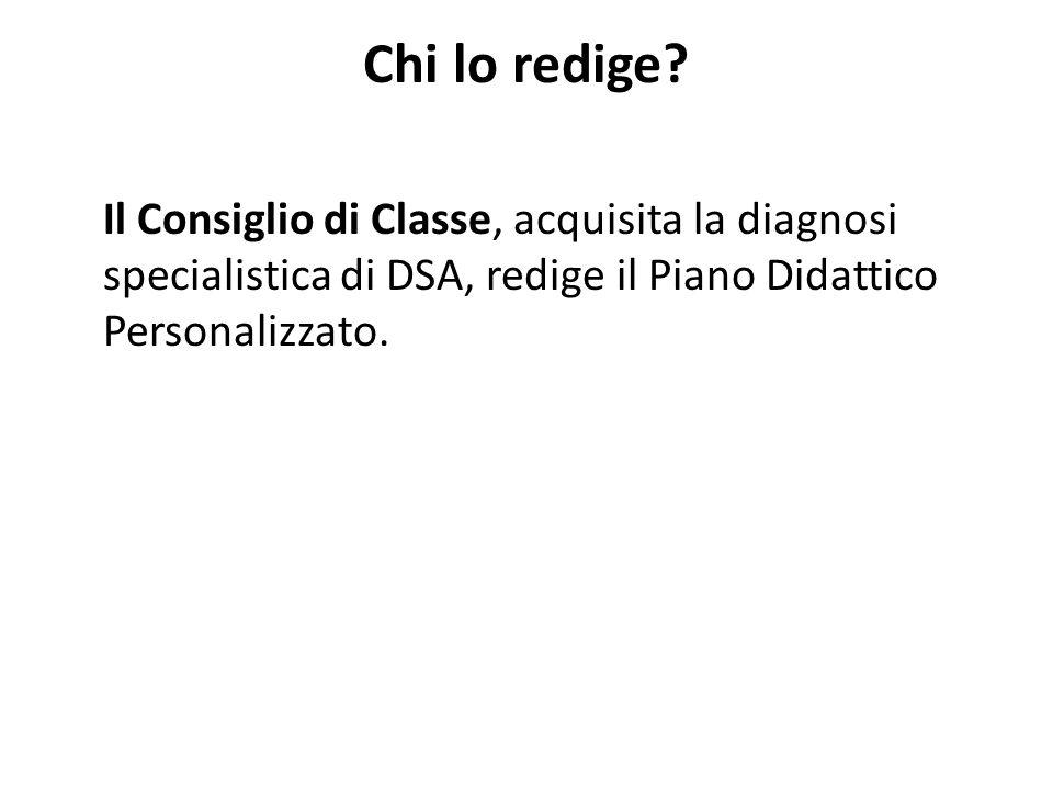 Chi lo redige? Il Consiglio di Classe, acquisita la diagnosi specialistica di DSA, redige il Piano Didattico Personalizzato.