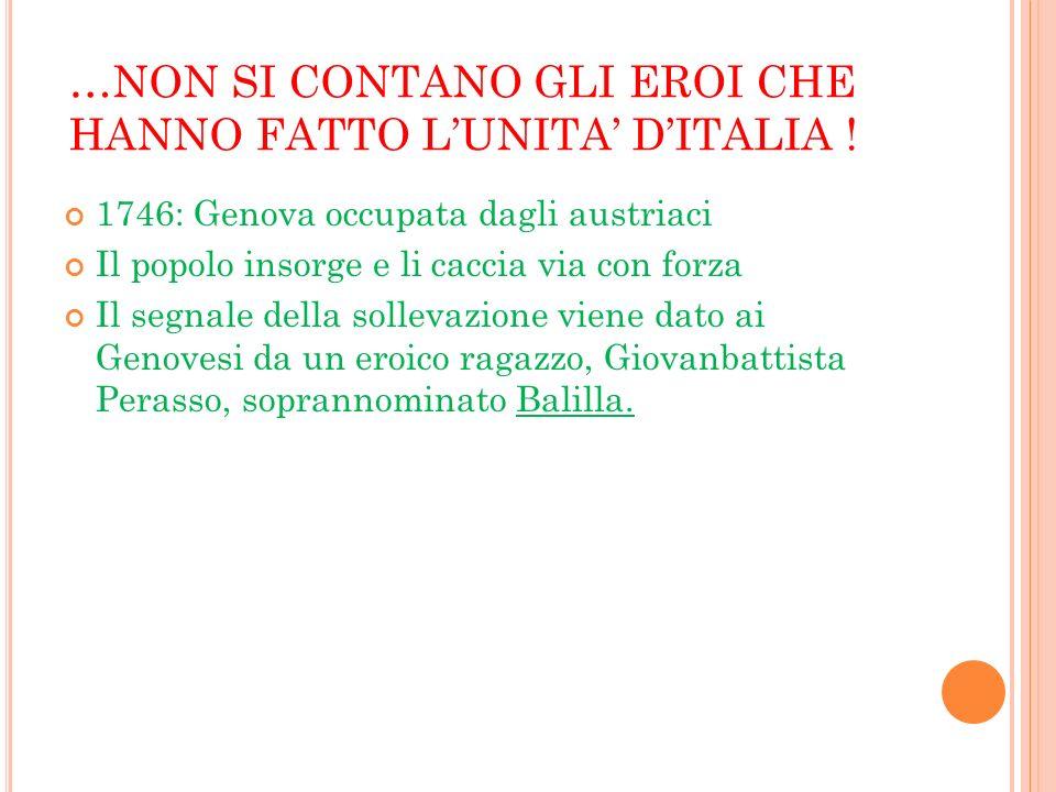 …NON SI CONTANO GLI EROI CHE HANNO FATTO LUNITA DITALIA ! 1746: Genova occupata dagli austriaci Il popolo insorge e li caccia via con forza Il segnale