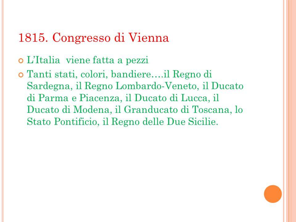 1815. Congresso di Vienna LItalia viene fatta a pezzi Tanti stati, colori, bandiere….il Regno di Sardegna, il Regno Lombardo-Veneto, il Ducato di Parm
