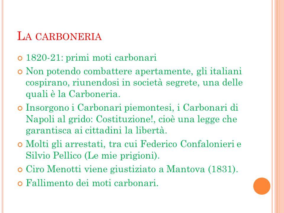 L A CARBONERIA 1820-21: primi moti carbonari Non potendo combattere apertamente, gli italiani cospirano, riunendosi in società segrete, una delle qual