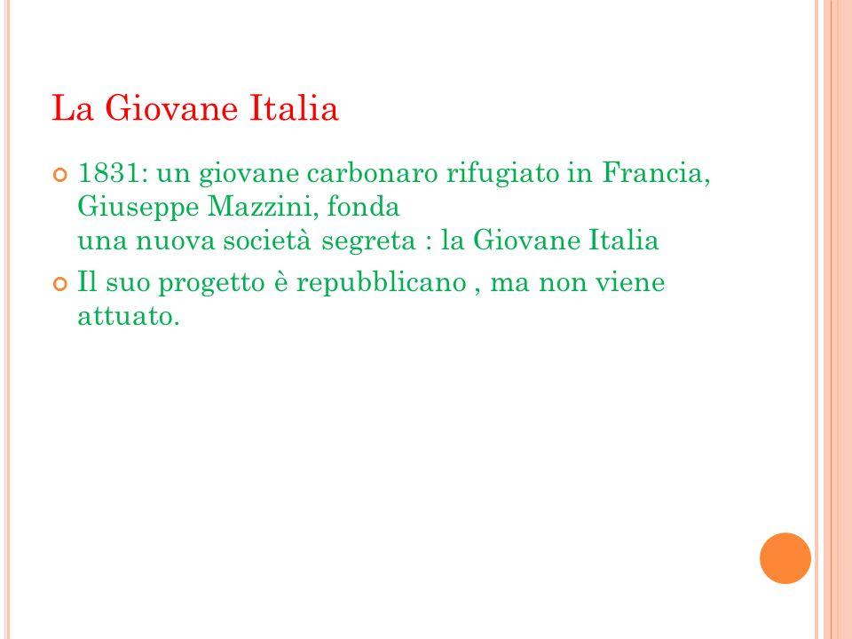La Giovane Italia 1831: un giovane carbonaro rifugiato in Francia, Giuseppe Mazzini, fonda una nuova società segreta : la Giovane Italia Il suo proget