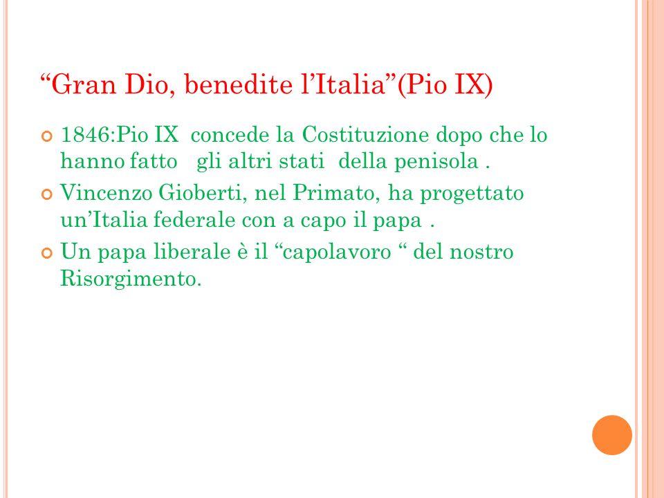 Gran Dio, benedite lItalia(Pio IX) 1846:Pio IX concede la Costituzione dopo che lo hanno fatto gli altri stati della penisola. Vincenzo Gioberti, nel