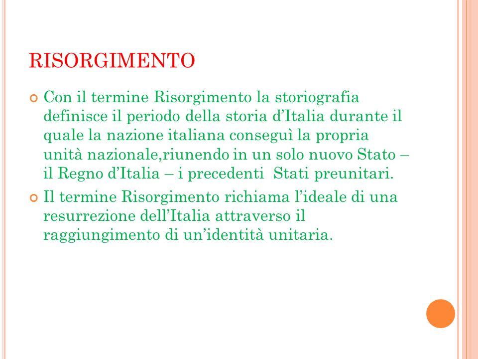RISORGIMENTO Con il termine Risorgimento la storiografia definisce il periodo della storia dItalia durante il quale la nazione italiana conseguì la pr