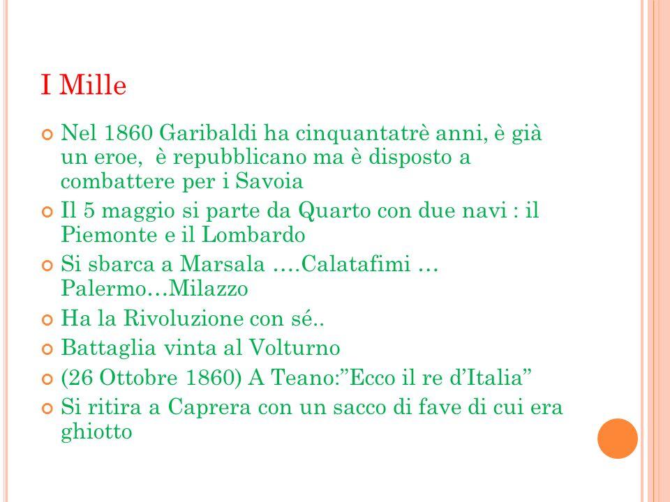 I Mille Nel 1860 Garibaldi ha cinquantatrè anni, è già un eroe, è repubblicano ma è disposto a combattere per i Savoia Il 5 maggio si parte da Quarto