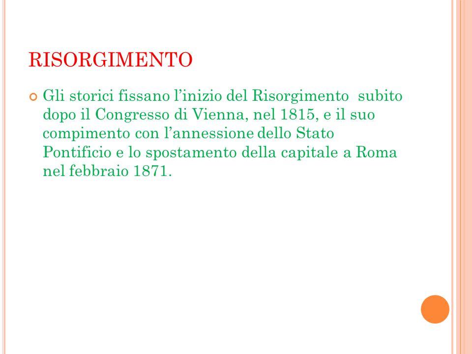 RISORGIMENTO Gli storici fissano linizio del Risorgimento subito dopo il Congresso di Vienna, nel 1815, e il suo compimento con lannessione dello Stat