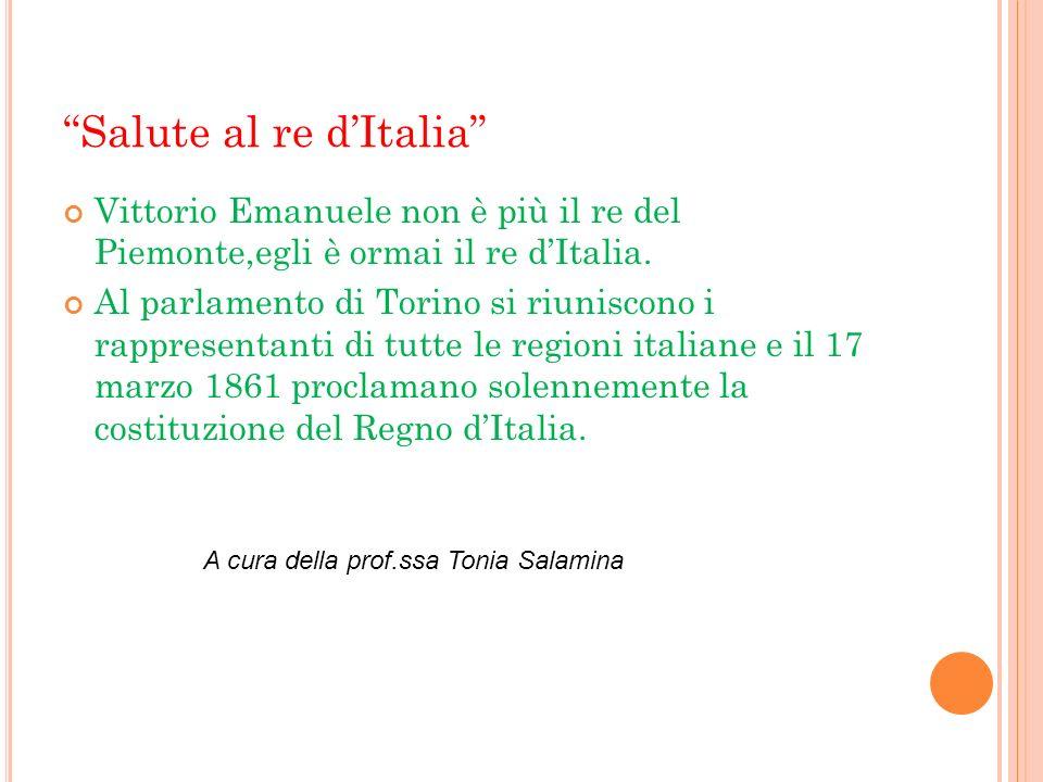 Salute al re dItalia Vittorio Emanuele non è più il re del Piemonte,egli è ormai il re dItalia. Al parlamento di Torino si riuniscono i rappresentanti