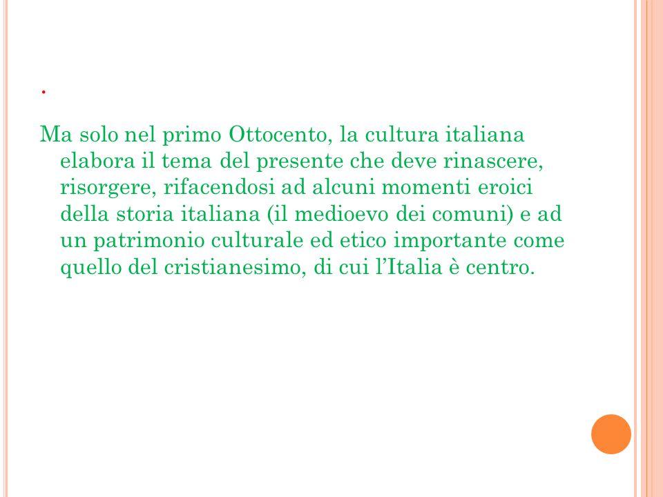 . Ma solo nel primo Ottocento, la cultura italiana elabora il tema del presente che deve rinascere, risorgere, rifacendosi ad alcuni momenti eroici de