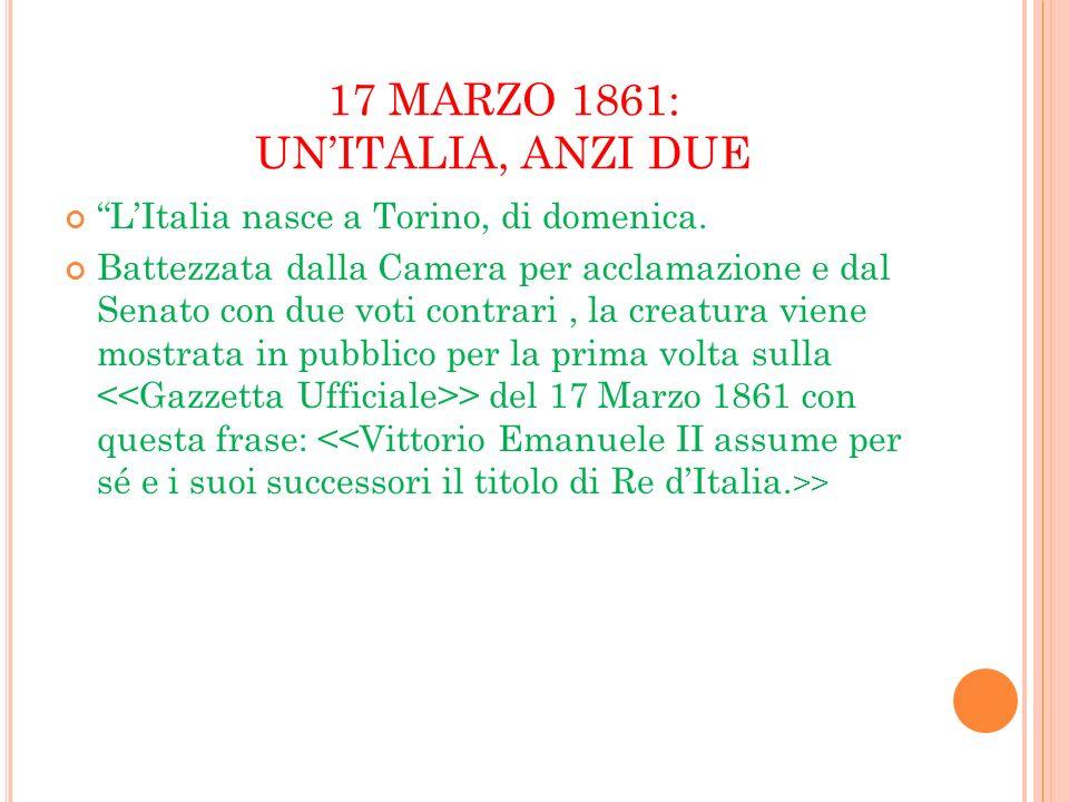 17 MARZO 1861: UNITALIA, ANZI DUE LItalia nasce a Torino, di domenica. Battezzata dalla Camera per acclamazione e dal Senato con due voti contrari, la