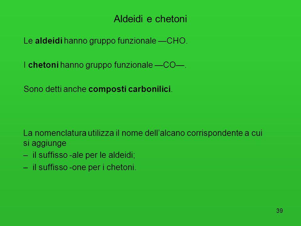 39 Aldeidi e chetoni Le aldeidi hanno gruppo funzionale CHO. I chetoni hanno gruppo funzionale CO. Sono detti anche composti carbonilici. La nomenclat