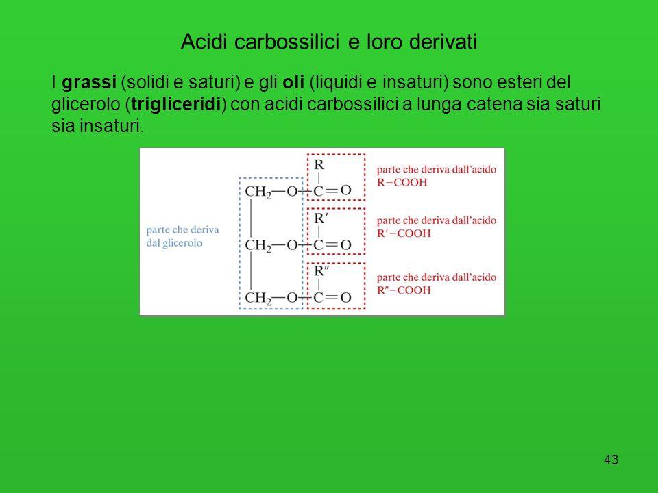 43 Acidi carbossilici e loro derivati I grassi (solidi e saturi) e gli oli (liquidi e insaturi) sono esteri del glicerolo (trigliceridi) con acidi car