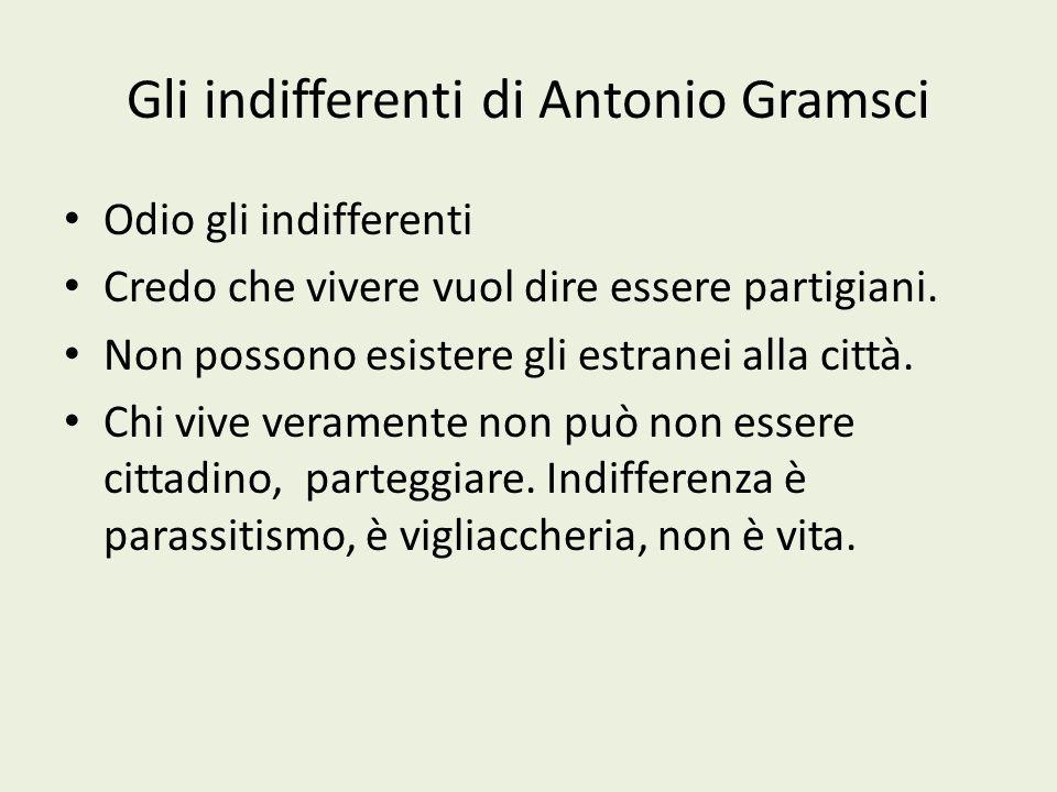 Gli indifferenti di Antonio Gramsci Odio gli indifferenti Credo che vivere vuol dire essere partigiani. Non possono esistere gli estranei alla città.