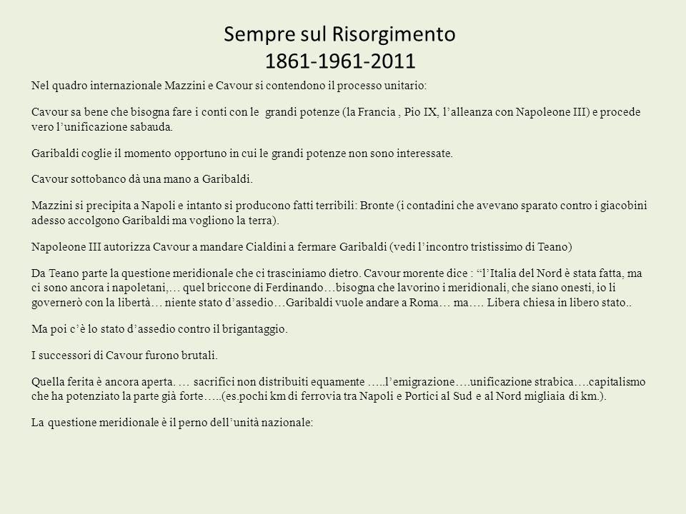 Sempre sul Risorgimento 1861-1961-2011 Nel quadro internazionale Mazzini e Cavour si contendono il processo unitario: Cavour sa bene che bisogna fare i conti con le grandi potenze (la Francia, Pio IX, lalleanza con Napoleone III) e procede vero lunificazione sabauda.