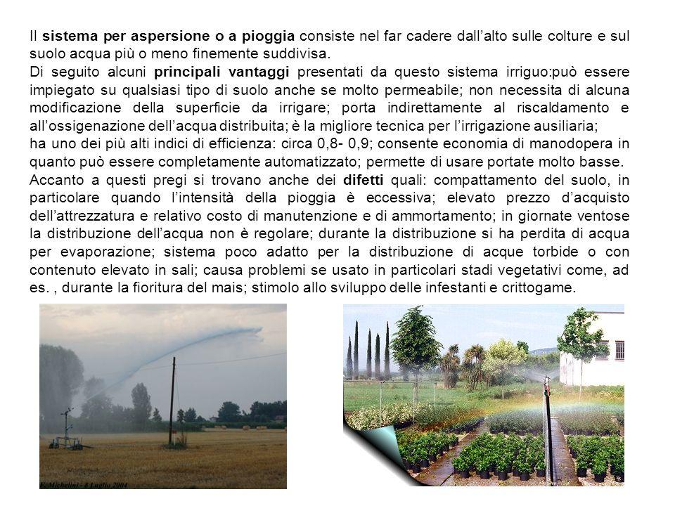 Il sistema per aspersione o a pioggia consiste nel far cadere dallalto sulle colture e sul suolo acqua più o meno finemente suddivisa. Di seguito alcu