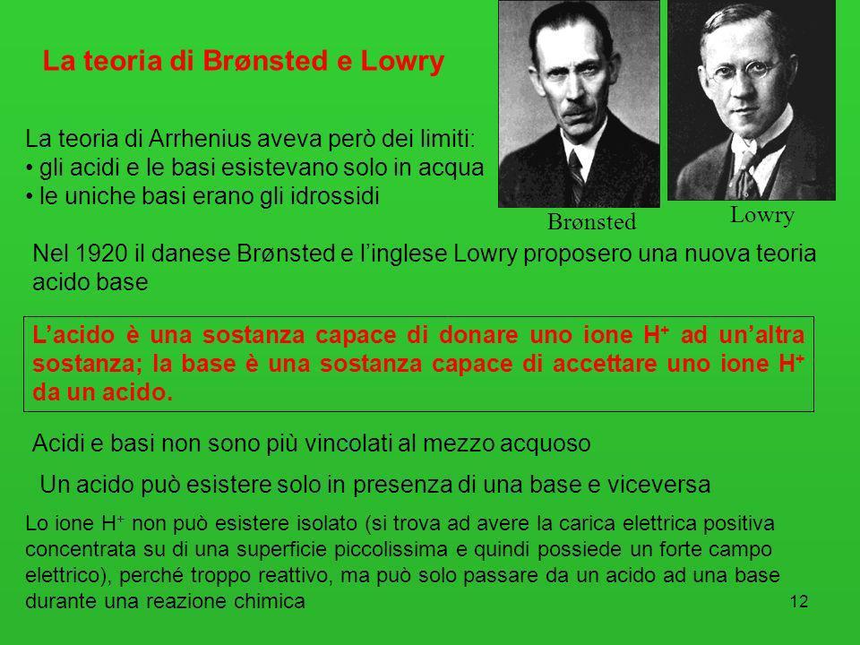 12 La teoria di Arrhenius aveva però dei limiti: gli acidi e le basi esistevano solo in acqua le uniche basi erano gli idrossidi La teoria di Brønsted