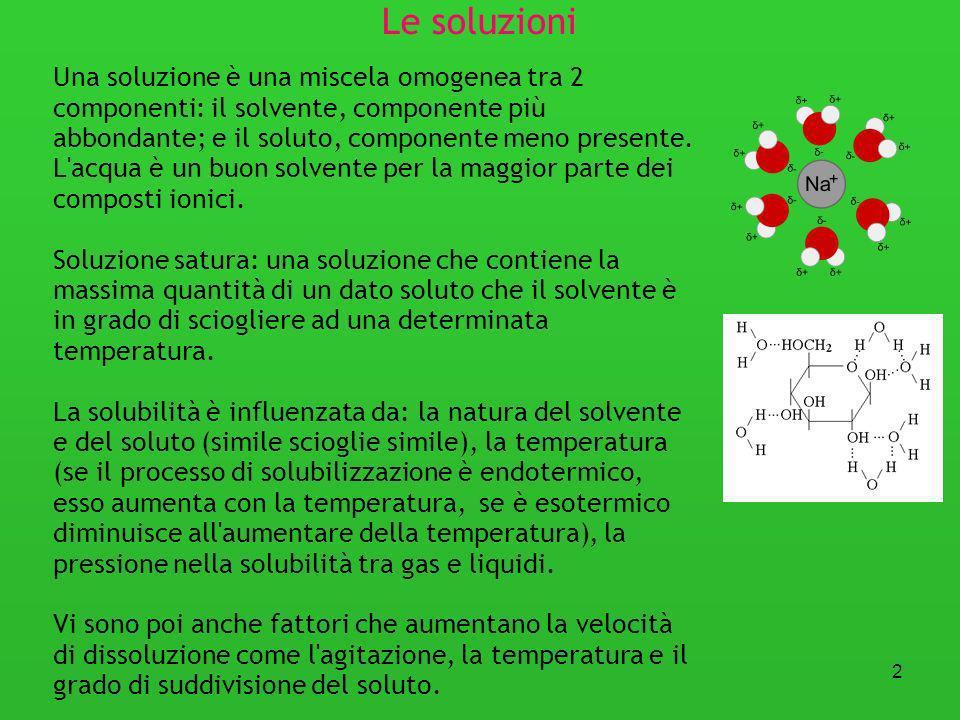 2 Le soluzioni Una soluzione è una miscela omogenea tra 2 componenti: il solvente, componente più abbondante; e il soluto, componente meno presente. L
