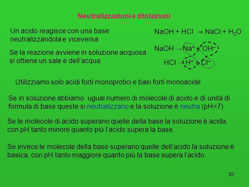 30 Neutralizzazioni e titolazioni Un acido reagisce con una base neutralizzandola e viceversa Se la reazione avviene in soluzione acquosa si ottiene u