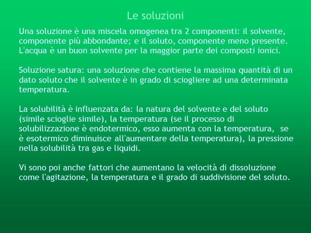 Le soluzioni Una soluzione è una miscela omogenea tra 2 componenti: il solvente, componente più abbondante; e il soluto, componente meno presente. L'a